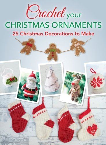 Crochet your Christmas Ornaments: Over 25 Christmas Decorations To Make