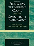 Federalism, the Supreme Court and the Seventeenth Amendment : The Irony of Constitutional Democracy, Rossum, Ralph A., 0739102850
