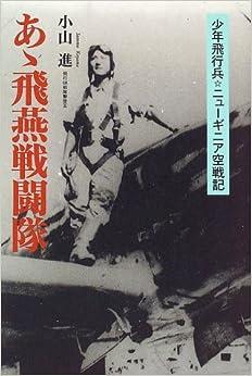 Book's Cover ofあゝ飛燕戦闘隊―少年飛行兵ニューギニア空戦記 (日本語) 単行本 – 1996/12/1