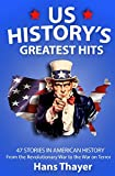 US History: Greatest Hits: 47 Stories in American History: From the Revolutionary War