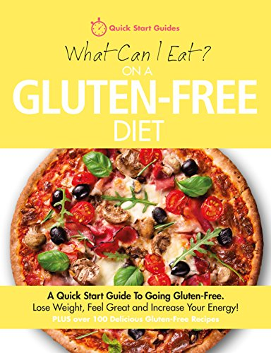 What Can I Eat On A Gluten-Free Diet?: A Quick Start Guide To Going Gluten-Free. Lose Weight, Feel Great and Increase Your...