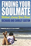 Finding Your Soulmate Without Losing Your Head, Richard Sexton and Shirley Sexton, 1430327839