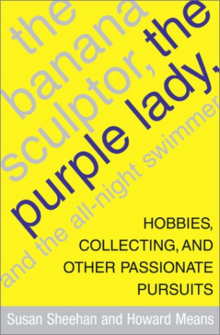 The Banana Sculptor, the Purple Lady, and the All-Night Swimmer: Hobbies, Collecting, and Other Passionate Pursuits