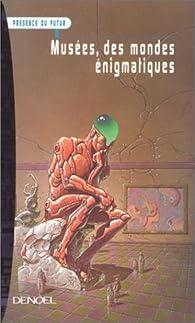 Musées, des mondes énigmatiques par Frédéric Ciriez