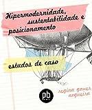 Hipermodernidade, Sustentabilidade e Posicionamento: Estudos de Caso (Tendências Contemporâneas de Consumo Livro 3)