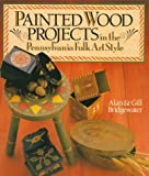 Painted Wood Projects in the Pennsylvania Folk Art Style, Alan Bridgewater and Gill Bridgewater, 0806905093