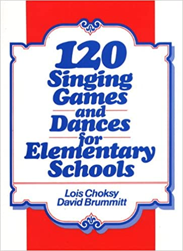 120 Singing Games and Dances for Elementary Schools: Lois Choksy ...