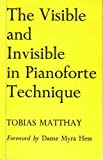 Visible and Invisible in Pianoforte Technique : Being a Digest of the Author's Technical Techniques up to Date, Matthay, Tobias A., 0193184125