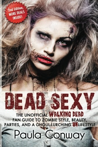 Dead Sexy: The Walking Dead Fan Guide to Zombie Style, Beauty, Parties and Ghoul-Lurching -