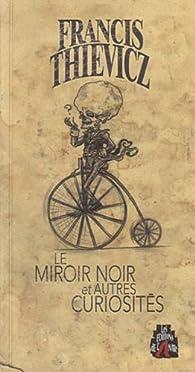 Le miroir noir et autres curiosités par Francis Thievicz