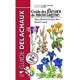 Guide des fleurs de montagne [nouvelle édition]: Alpes, Pyrénées, Vosges, Jura, Massif Central