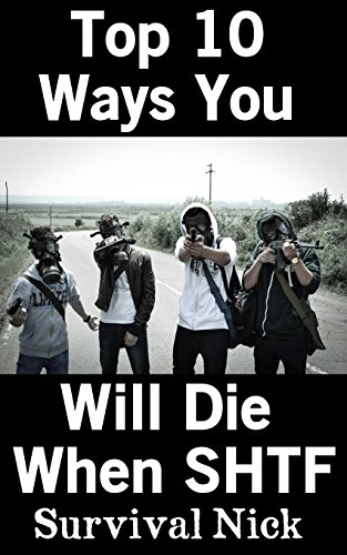 Top 10 Ways You Will Die When SHTF: The Most Dangerous Threats In An SHTF Situation So You Can Be Ready by [Nick, Survival]