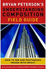 Bryan Peterson's Understanding Composition Field Guide: How to See and Photograph Images with Impact Kindle Edition