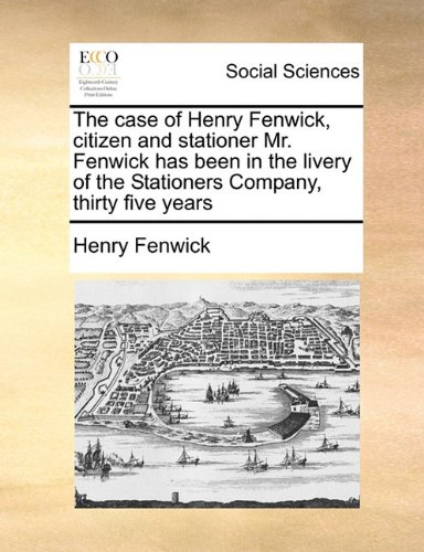 Download The case of Henry Fenwick, citizen and stationer Mr. Fenwick has been in the livery of the Stationers Company, thirty five years pdf epub