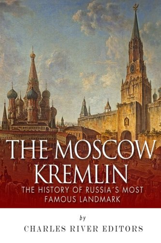 The Moscow Kremlin: The History of Russia?s Most Famous Landmark PDF