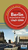 Berlin, Hauptstadt der DDR: Spurensuche heute: Orte, Bauten, Ereignisse 1949 - 1990