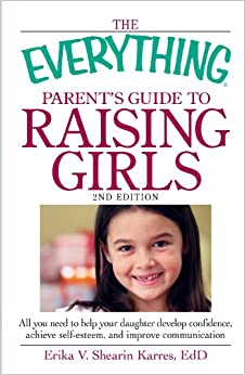 Book The Everything Parent's Guide to Raising Girls 2nd Edition: All you need to help your daughter develop confidence, achieve self-esteem, and improve communication