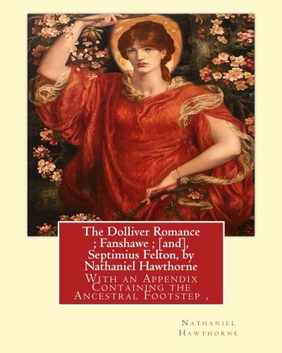 Download The Dolliver Romance ; Fanshawe ; [and], Septimius Felton, by Nathaniel Hawthorne: With an Appendix Containing the Ancestral Footstep,Complete works ... was an American poet and novelist. pdf epub