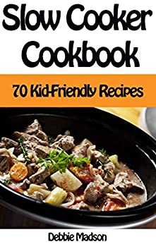 Slow Cooker Cookbook: 70 Kid-Friendly Slow Cooker Recipes (Family Cooking Series Book 10) by [Madson, Debbie]