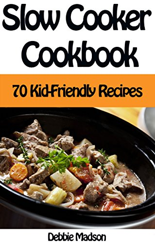 Slow Cooker Cookbook: 70 Kid-Friendly Slow Cooker Recipes (Family Cooking Series...