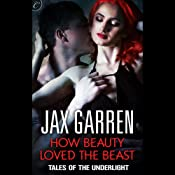 How Beauty Loved the Beast: Tales of the Underlight, Book 3 | Jax Garren