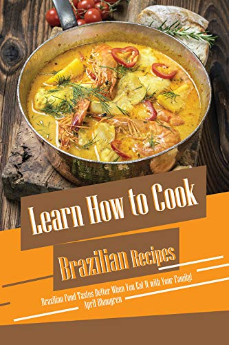 Learn How to Cook Brazilian Recipes: Brazilian Food Tastes Better When You Eat It with Your Family! (English Edition)