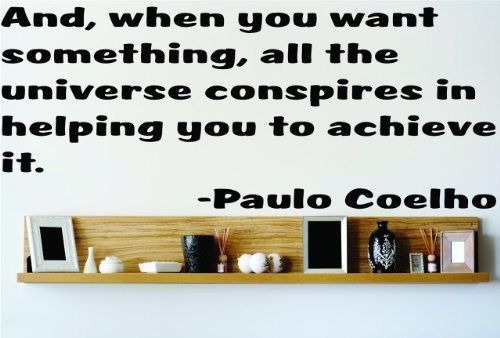 And When you want something all the universe conspires in heleping you to achieve it. - Paulo Coelho Famous Saying Inspirational Life Quote Wall Decal Vinyl Peel & Stick Sticker Graphic Design Home Decor Living Room Bedroom Bathroom Lettering Detail Picture Art - Size : 14 Inches X 34 Inches - 22 Colors Available
