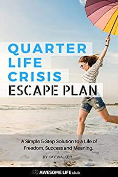 Quarter Life Crisis Escape Plan: A Simple 5-Step Solution to a Life of Freedom, Success and Meaning (Generation Y Book 1) by [Walker, Kay]