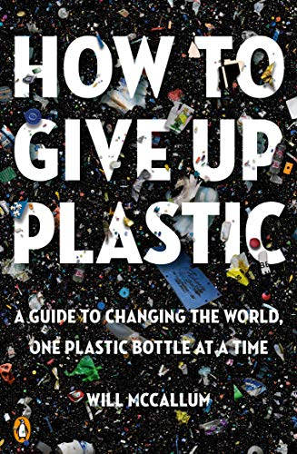 How to Give Up Plastic: A Guide to Changing the World, One Plastic Bottle at a Time (Bottle Plastic Free)