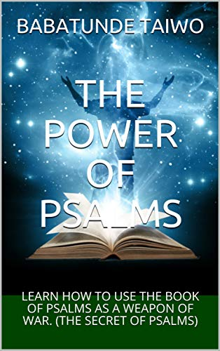 THE POWER OF PSALMS: LEARN HOW TO USE THE BOOK OF PSALMS AS A WEAPON OF  WAR  (THE SECRET OF PSALMS)