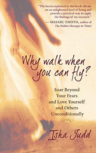 Why Walk When You Can Fly: Soar Beyond Your Fears and Love Yourself and Others Unconditionally