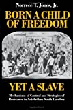 Born a Child of Freedom, yet a Slave : Mechanisms of Control and Strategies of Resistance in Antebellum South Carolina, Jones, Norrece T., Jr., 0819552135