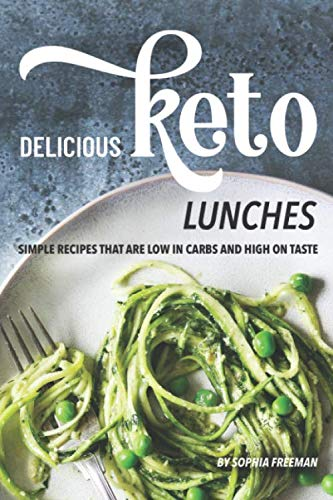 Delicious Keto Lunches: Simple Recipes That Are Low in Carbs and High on Taste por Sophia Freeman