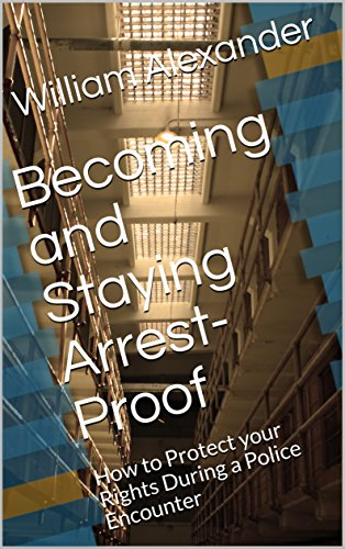 Becoming and Staying Arrest-Proof :  How to Protect your Rights During a Police Encounter (Staying Free Book 1)