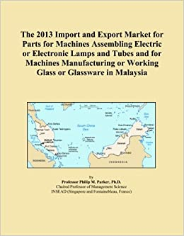 The 2013 Import and Export Market for Parts for Machines Assembling Electric or Electronic Lamps and Tubes and for Machines Manufacturing or Working Glass or Glassware in Malaysia