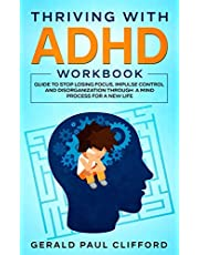 Thriving With ADHD Workbook: Guide to Stop Losing Focus, Impulse Control and Disorganization Through a Mind Process for a New Life