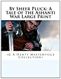 By Sheer Pluck: a Tale of the Ashanti War Large Print, G. A. Henty, 1495325334