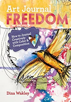 Art Journal Freedom: How to Journal Creatively With Color & Composition by [Wakley, Dina]