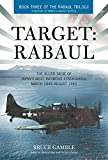 Target: Rabaul: The Allied Siege of Japan's Most Infamous Stronghold, March 1943 - August 1945 (Rabaul Trilogy)
