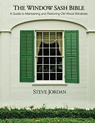The Window Sash Bible: a A Guide to Maintaining and Restoring Old Wood Windows from CreateSpace Independent Publishing Platform