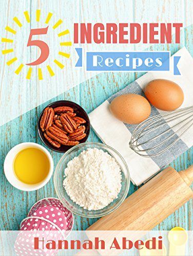 5 Ingredient Recipes (All Recipes Are Five Ingredients or Less): Simple & Easy Recipes for Your Family to Enjoy (5 Ingredient Cookbooks Book 1) by [Abedi, Hannah]