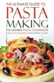 The Ultimate Guide to Pasta Making - The Newbies Pasta Cookbook: Over 25 Mouthwatering Pasta Recipes to Make!