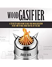 Wood Gasifier: A Step-by-Step Guide on How to Build Your Wood Gasification System. How to Make Energy and Fuel Off the Grid