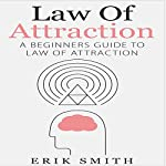 Law of Attraction: A Beginners Guide to Law of Attraction | Erik Smith