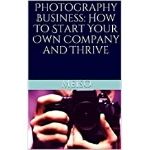 Photography Business: How To Start Your Own Company and Thrive
