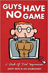 Guys Have No Game A Book Of First Impressions Keith Geoff Gulbransen Ian 9781491005477 Amazon Com Books