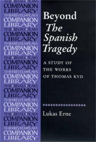 Beyond The Spanish Tragedy: A study of the works of Thomas Kyd (Revels Plays Companion Library MUP)