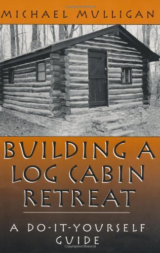 Building A Log Cabin Retreat: A Do-It-Yourself Guide by [Mulligan, Michael]