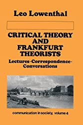 Critical Theory and Frankfurt Theorists: Lectures-Correspondence-Conversations (Communication in Society Series, Vol. 4)
