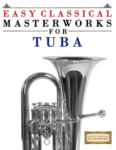 Easy Classical Masterworks For Tuba: Music Of Bach, Beethoven, Brahms, Handel, Haydn, Mozart, Schubert, Tchaikovsky, Vivaldi And Wagner